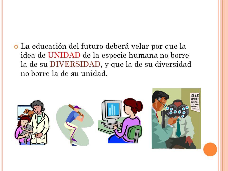La educación del futuro deberá velar por que la idea de UNIDAD de la especie humana no borre la de su DIVERSIDAD, y que la de su diversidad no borre la de su unidad.