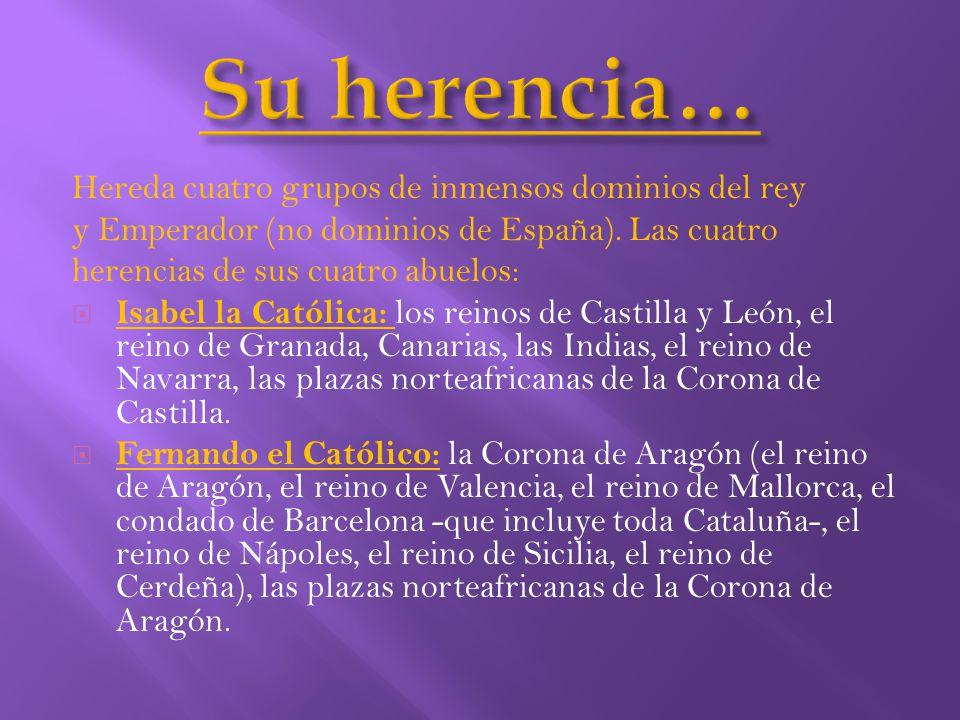 Su herencia… Hereda cuatro grupos de inmensos dominios del rey