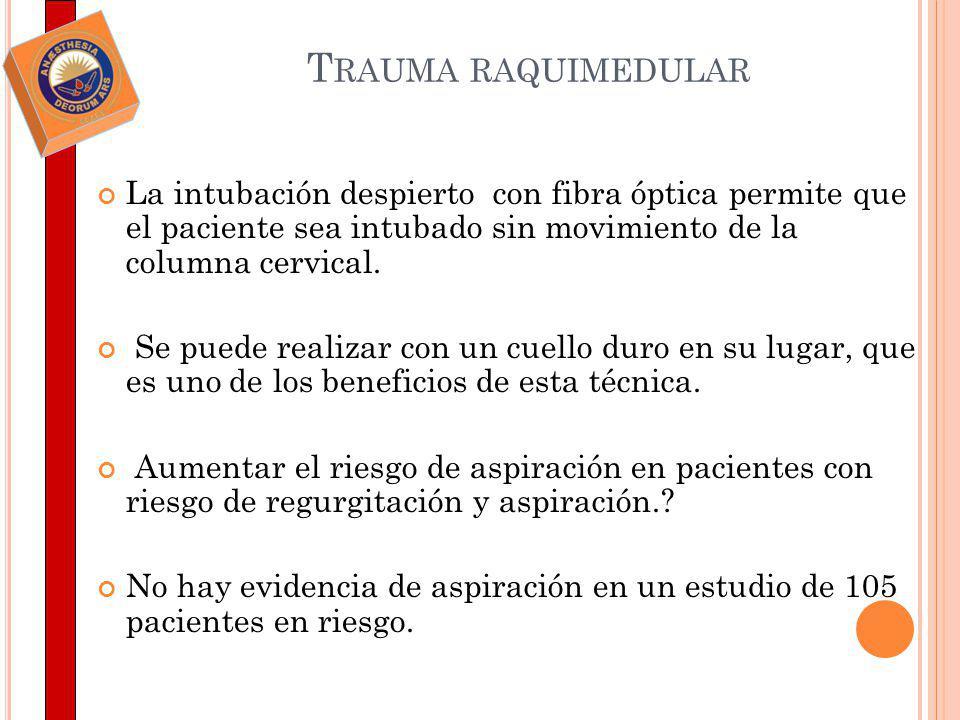 Trauma raquimedular La intubación despierto con fibra óptica permite que el paciente sea intubado sin movimiento de la columna cervical.