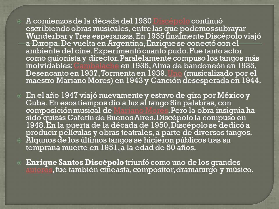 A comienzos de la década del 1930 Discépolo continuó escribiendo obras musicales, entre las que podemos subrayar Wunderbar y Tres esperanzas. En 1935 finalmente Discépolo viajó a Europa. De vuelta en Argentina, Enrique se conectó con el ambiente del cine. Experimentó cuanto pudo. Fue tanto actor como guionista y director. Paralelamente compuso los tangos más inolvidables: Cambalache en 1935, Alma de bandoneón en 1935, Desencanto en 1937, Tormenta en 1939, Uno (musicalizado por el maestro Mariano Mores) en 1943 y Canción desesperada en 1944.