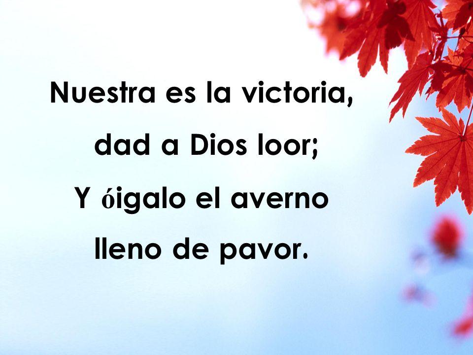 Nuestra es la victoria, dad a Dios loor; Y óigalo el averno lleno de pavor.