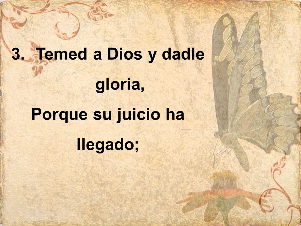 Temed a Dios y dadle gloria, Porque su juicio ha llegado;