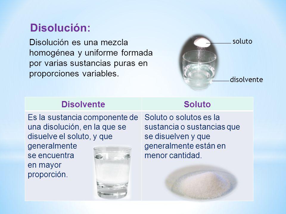 Disolución: Disolución es una mezcla homogénea y uniforme formada por varias sustancias puras en proporciones variables.
