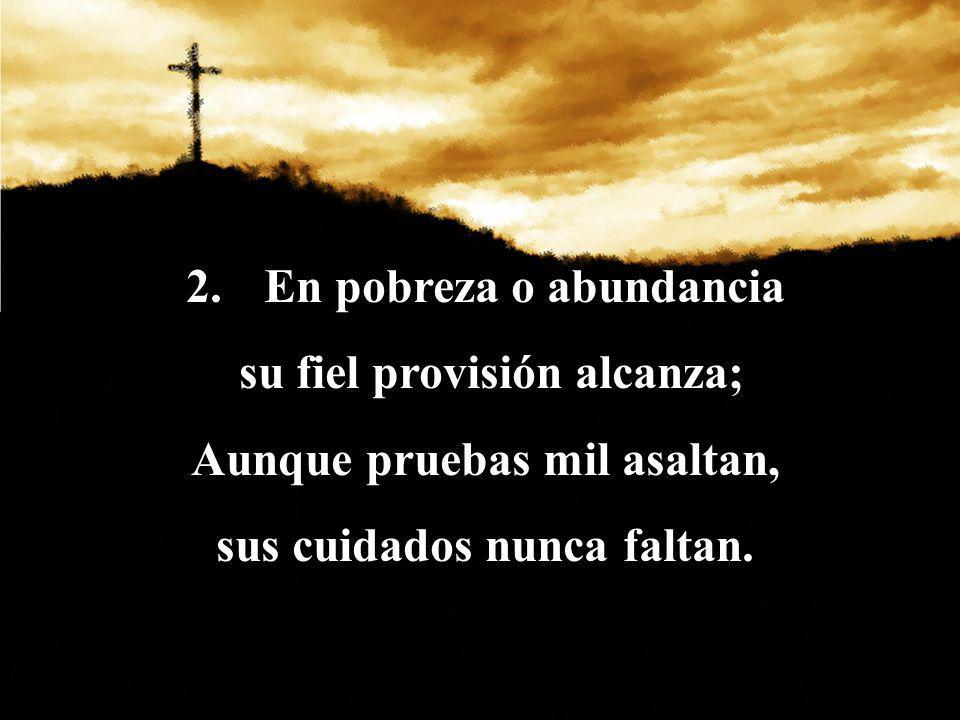 En pobreza o abundancia su fiel provisión alcanza;