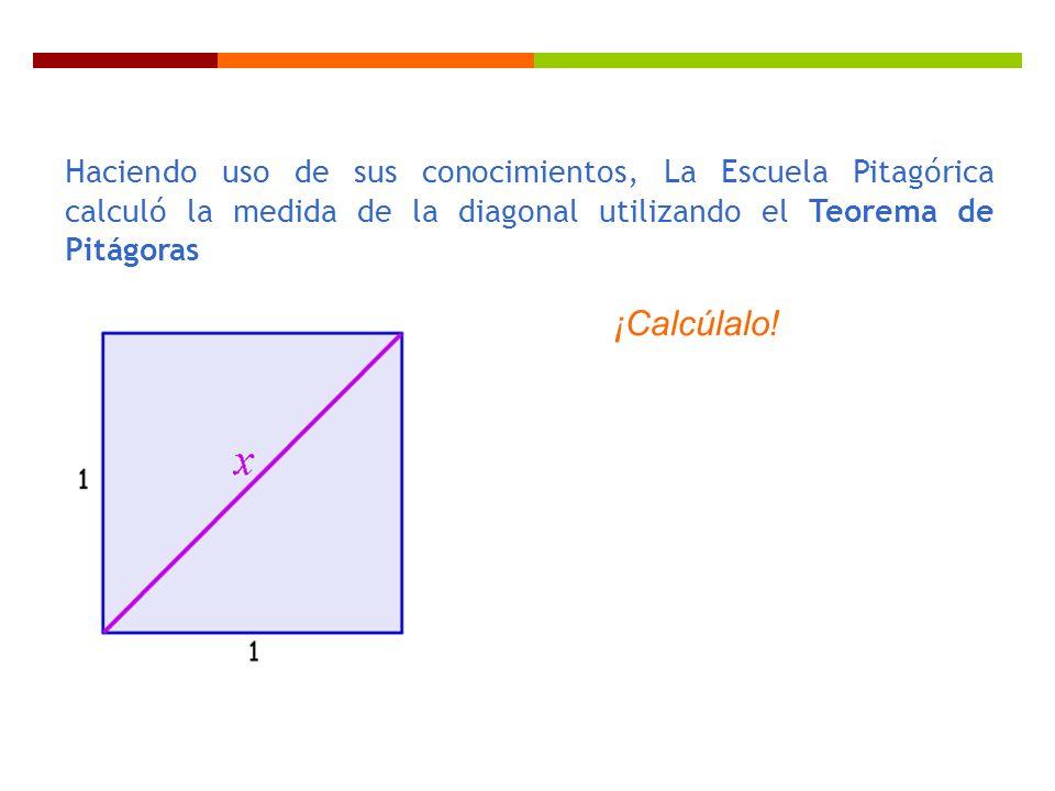 Haciendo uso de sus conocimientos, La Escuela Pitagórica calculó la medida de la diagonal utilizando el Teorema de Pitágoras