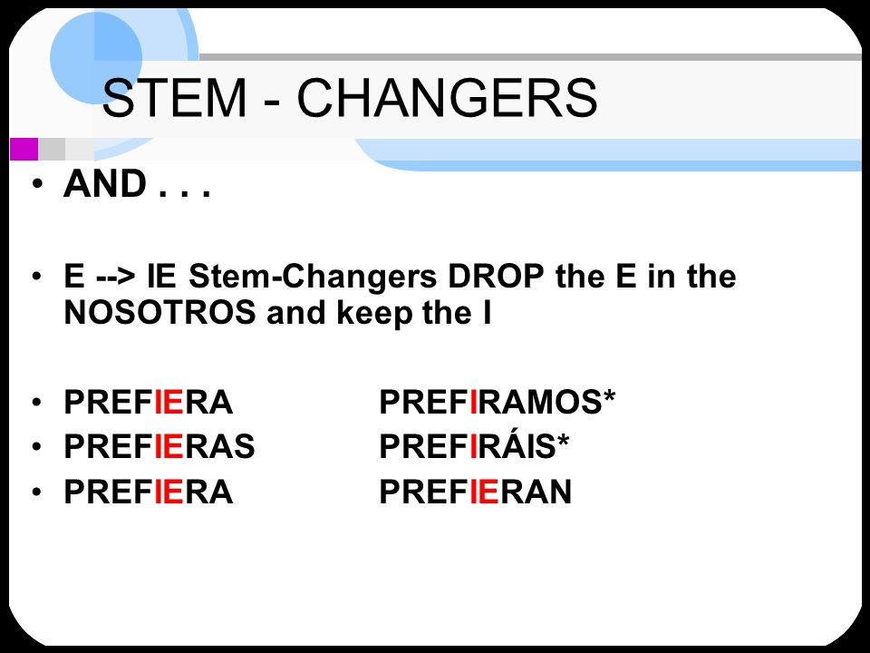 STEM - CHANGERS AND . . . E --> IE Stem-Changers DROP the E in the NOSOTROS and keep the I. PREFIERA PREFIRAMOS*