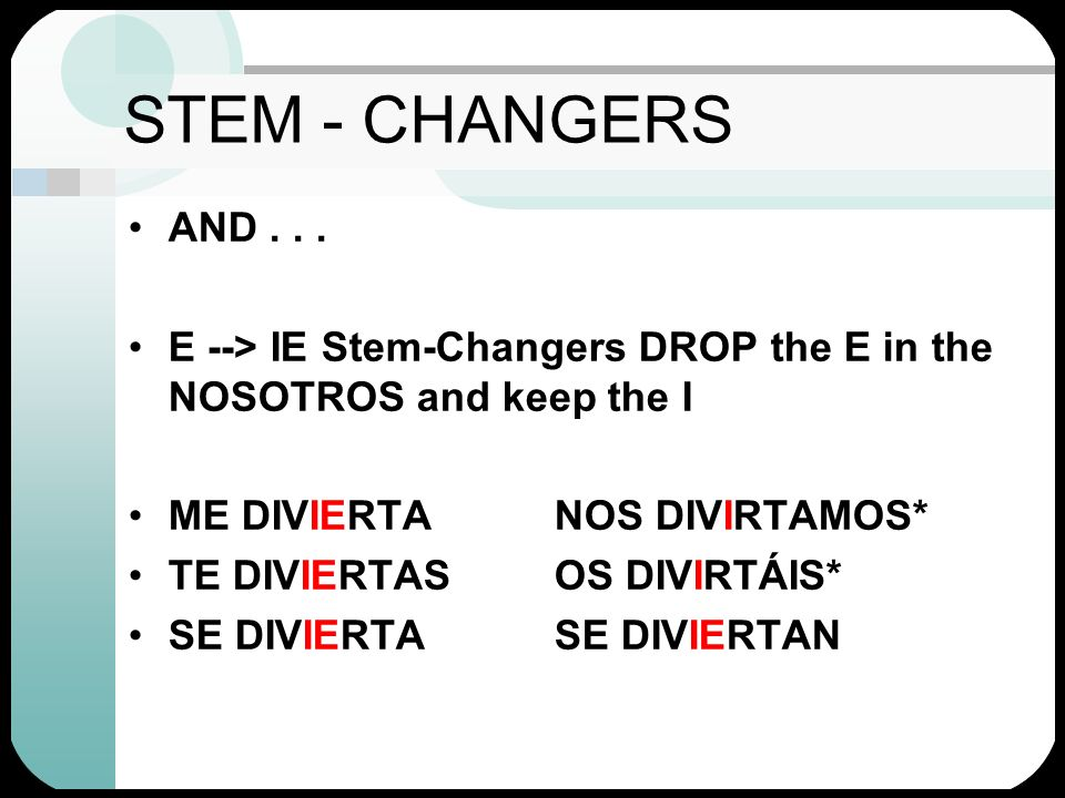 STEM - CHANGERS AND . . . E --> IE Stem-Changers DROP the E in the NOSOTROS and keep the I. ME DIVIERTA NOS DIVIRTAMOS*