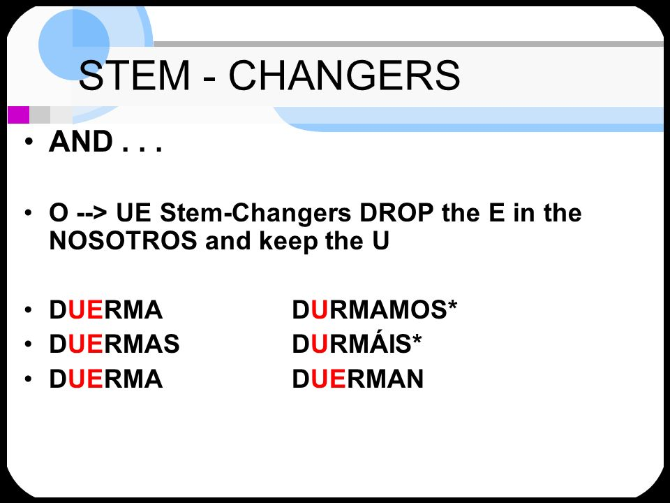 STEM - CHANGERSAND . . . O --> UE Stem-Changers DROP the E in the NOSOTROS and keep the U. DUERMA DURMAMOS*