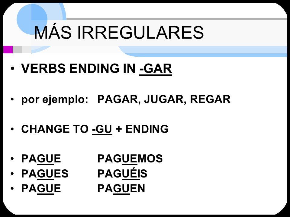 MÁS IRREGULARES VERBS ENDING IN -GAR por ejemplo: PAGAR, JUGAR, REGAR
