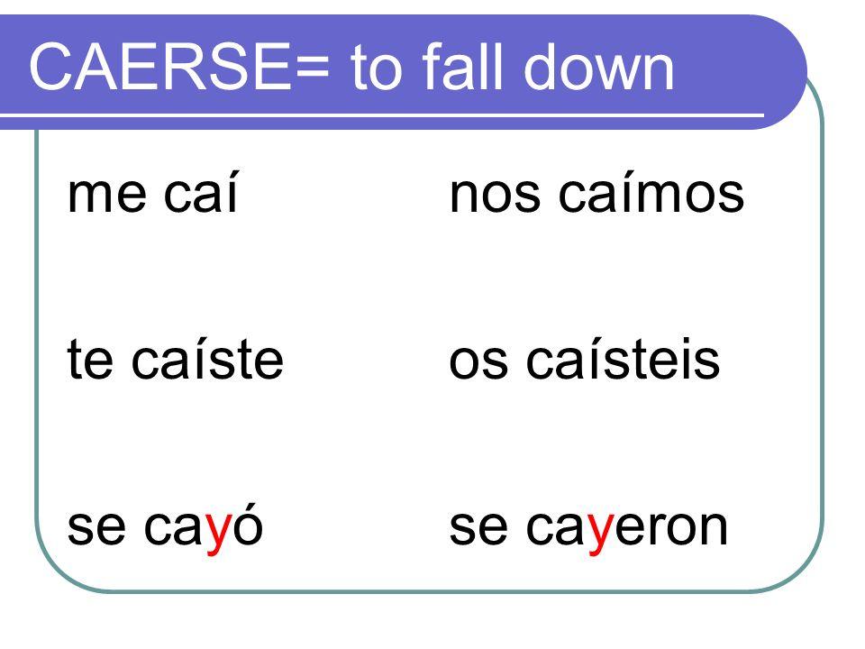 CAERSE= to fall down me caí te caíste se cayó nos caímos os caísteis
