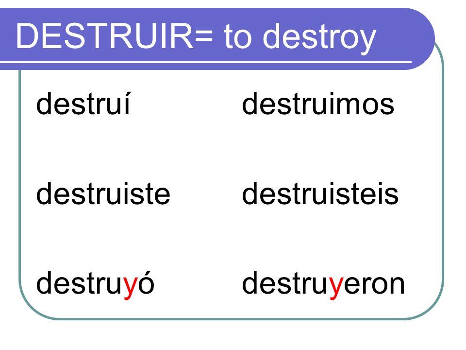 DESTRUIR= to destroy destruí destruiste destruyó destruimos