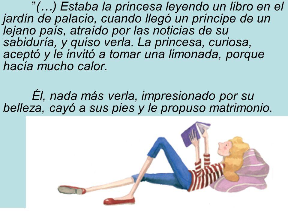 (…) Estaba la princesa leyendo un libro en el jardín de palacio, cuando llegó un príncipe de un lejano país, atraído por las noticias de su sabiduría, y quiso verla. La princesa, curiosa, aceptó y le invitó a tomar una limonada, porque hacía mucho calor.