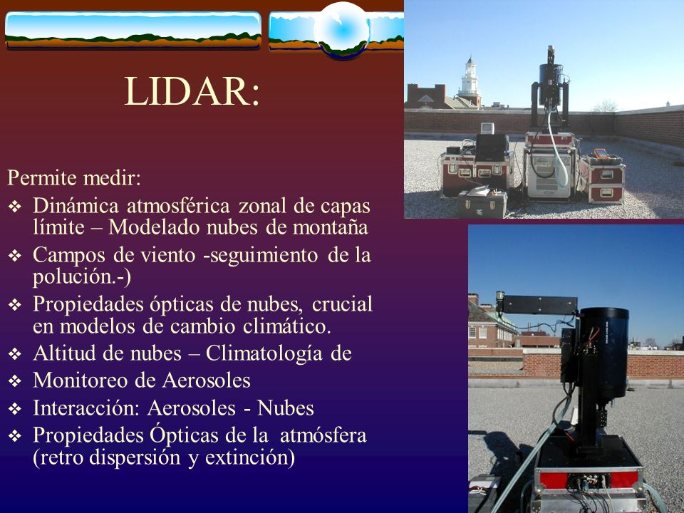 LIDAR: Permite medir: Dinámica atmosférica zonal de capas límite – Modelado nubes de montaña. Campos de viento -seguimiento de la polución.-)