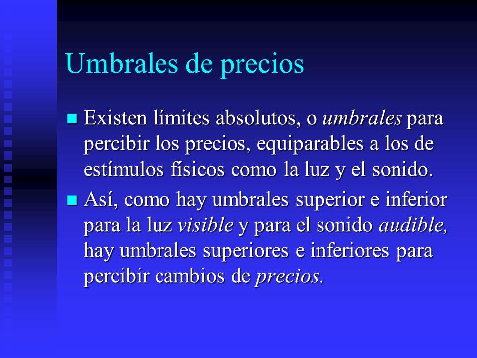 Umbrales de preciosExisten límites absolutos, o umbrales para percibir los precios, equiparables a los de estímulos físicos como la luz y el sonido.