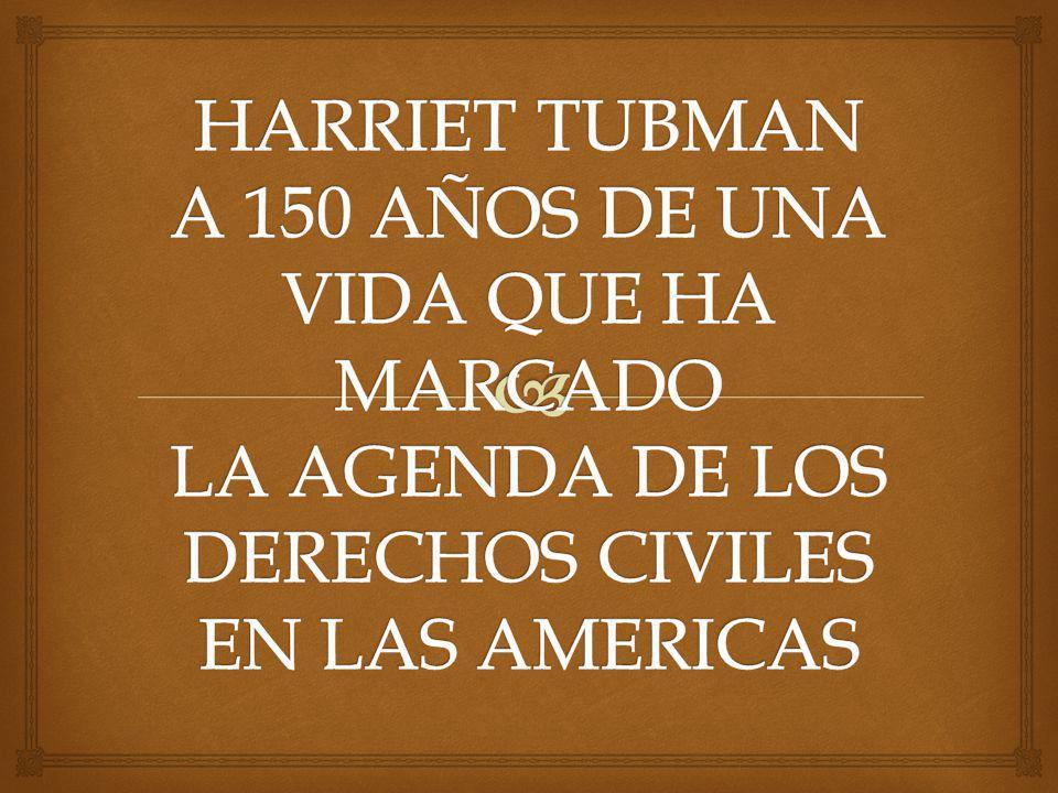 HARRIET TUBMAN A 150 AÑOS DE UNA VIDA QUE HA MARCADO LA AGENDA DE LOS DERECHOS CIVILES EN LAS AMERICAS