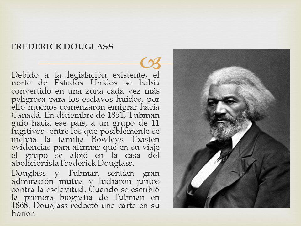 FREDERICK DOUGLASS Debido a la legislación existente, el norte de Estados Unidos se había convertido en una zona cada vez más peligrosa para los esclavos huidos, por ello muchos comenzaron emigrar hacia Canadá.