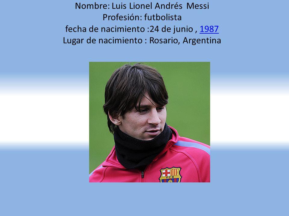 Nombre: Luis Lionel Andrés Messi Profesión: futbolista fecha de nacimiento :24 de junio , 1987 Lugar de nacimiento : Rosario, Argentina