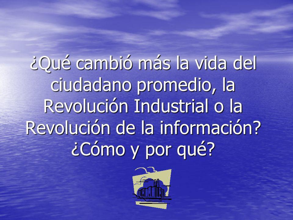 ¿Qué cambió más la vida del ciudadano promedio, la Revolución Industrial o la Revolución de la información.