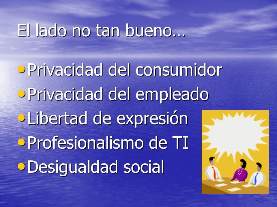 El lado no tan bueno… Privacidad del consumidor. Privacidad del empleado. Libertad de expresión. Profesionalismo de TI.