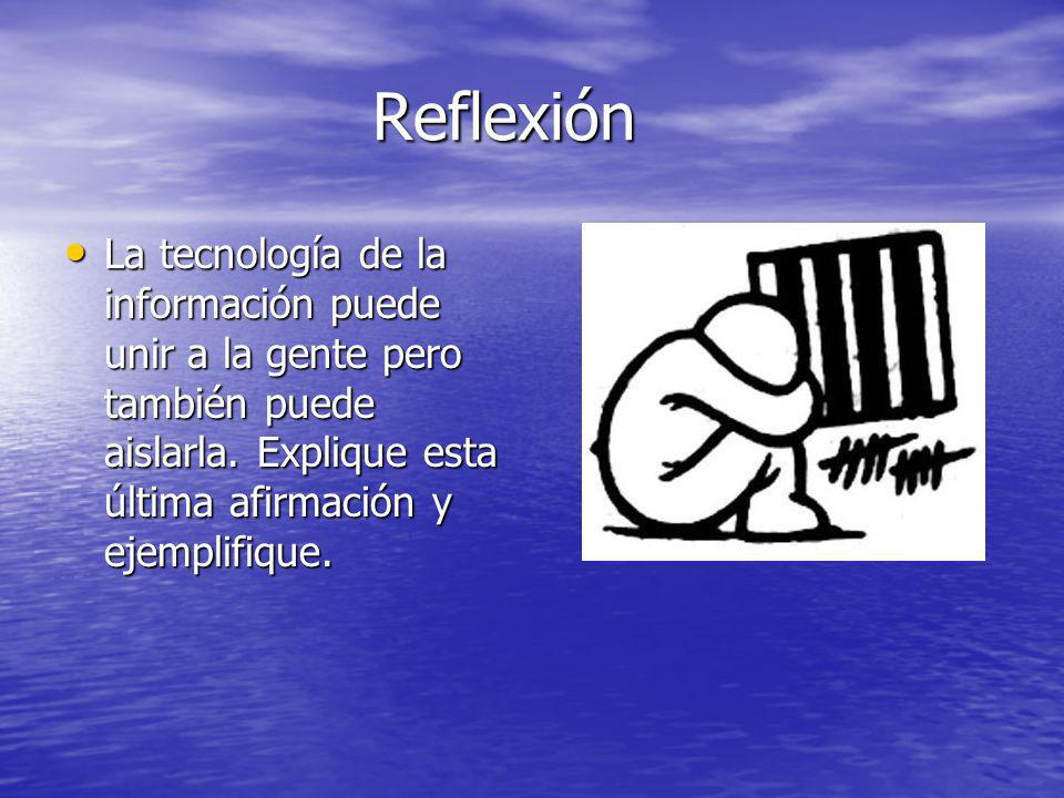 Reflexión La tecnología de la información puede unir a la gente pero también puede aislarla.