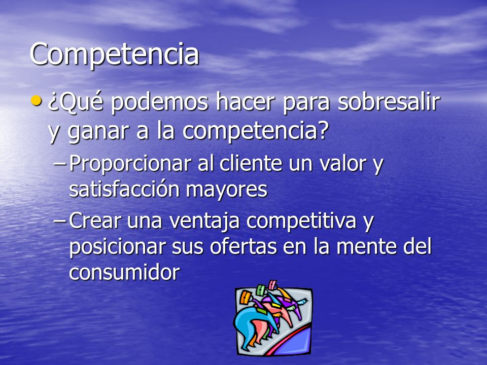 Competencia ¿Qué podemos hacer para sobresalir y ganar a la competencia Proporcionar al cliente un valor y satisfacción mayores.