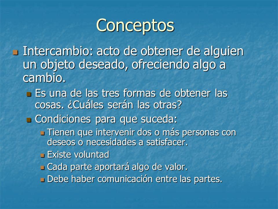 Conceptos Intercambio: acto de obtener de alguien un objeto deseado, ofreciendo algo a cambio.