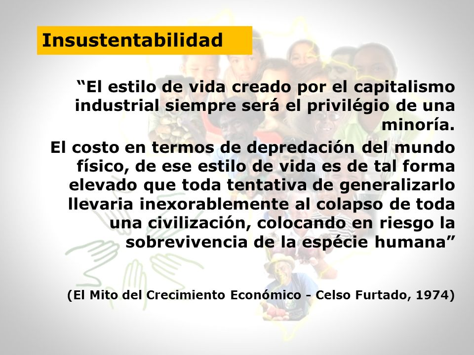 Insustentabilidad El estilo de vida creado por el capitalismo industrial siempre será el privilégio de una minoría.