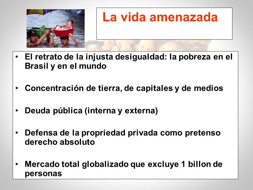 La vida amenazada El retrato de la injusta desigualdad: la pobreza en el Brasil y en el mundo. Concentración de tierra, de capitales y de medios.