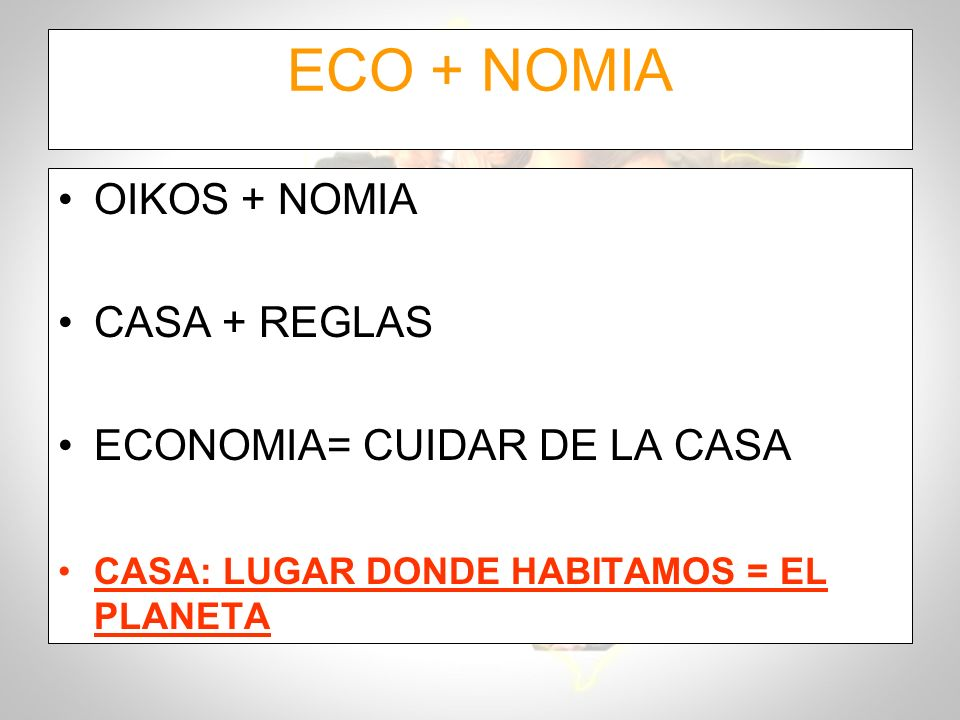 ECO + NOMIA OIKOS + NOMIA CASA + REGLAS ECONOMIA= CUIDAR DE LA CASA