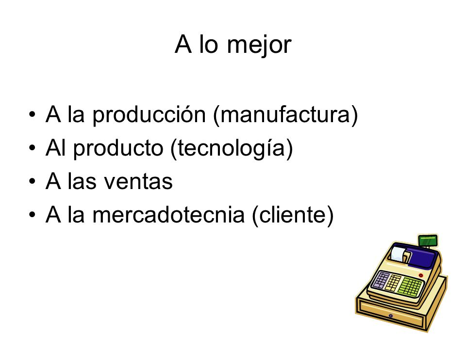 A lo mejor A la producción (manufactura) Al producto (tecnología)