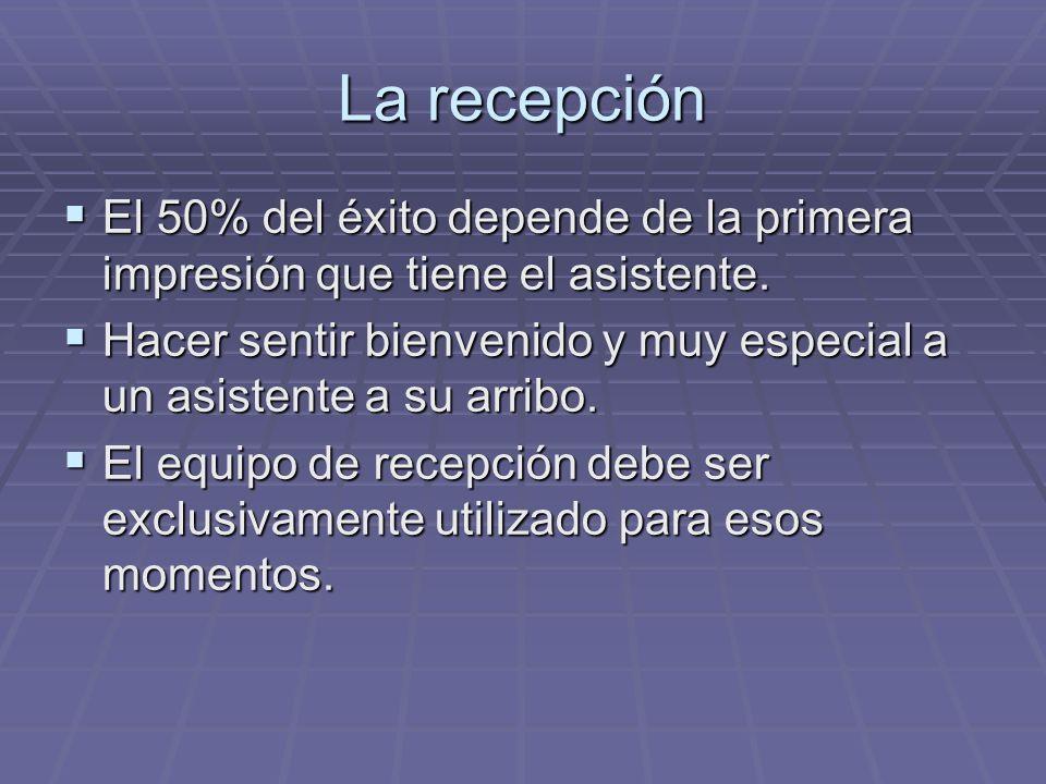 La recepción El 50% del éxito depende de la primera impresión que tiene el asistente.