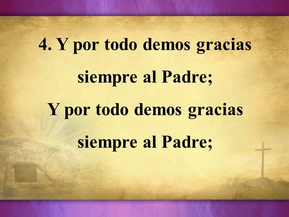 4. Y por todo demos gracias siempre al Padre;