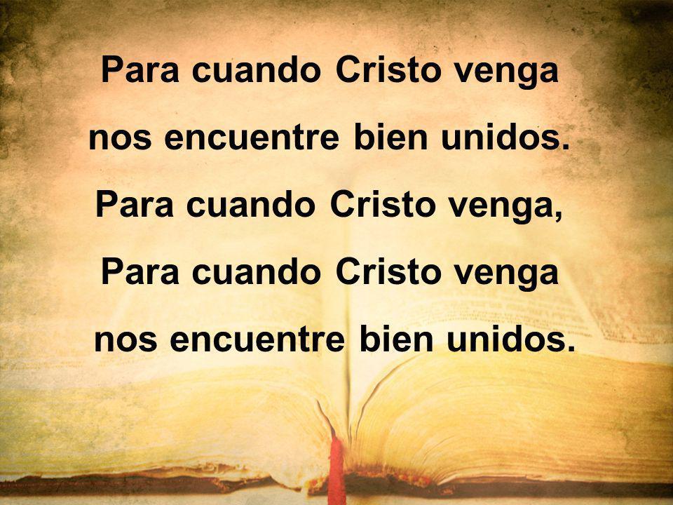 Para cuando Cristo venga nos encuentre bien unidos.