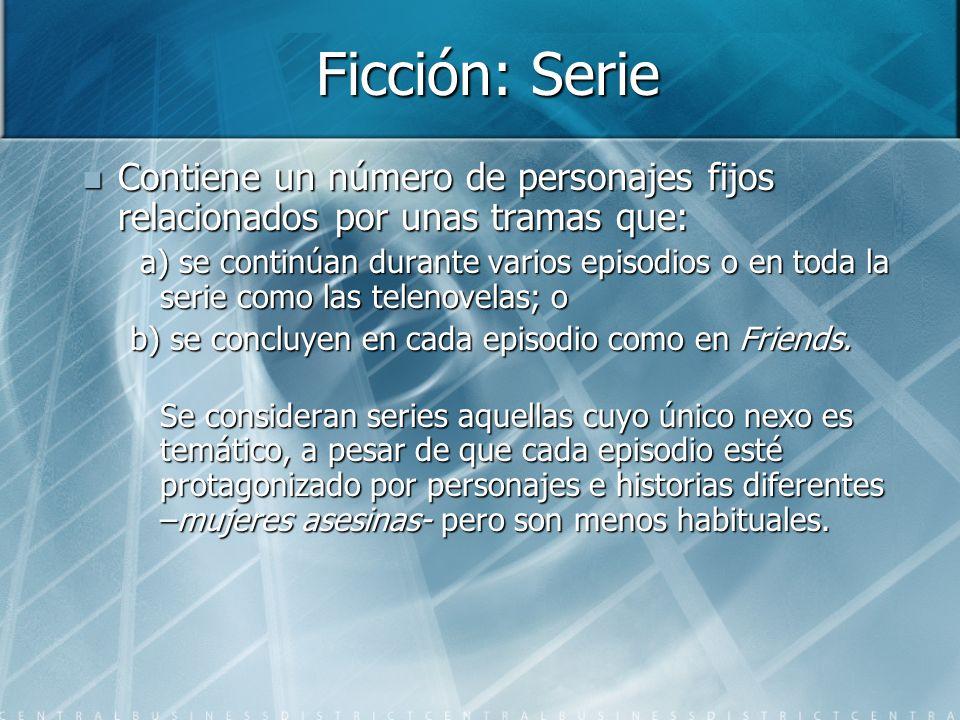 Ficción: Serie Contiene un número de personajes fijos relacionados por unas tramas que: