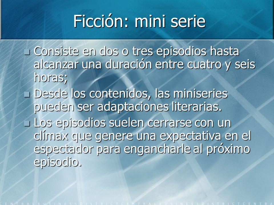 Ficción: mini serie Consiste en dos o tres episodios hasta alcanzar una duración entre cuatro y seis horas;