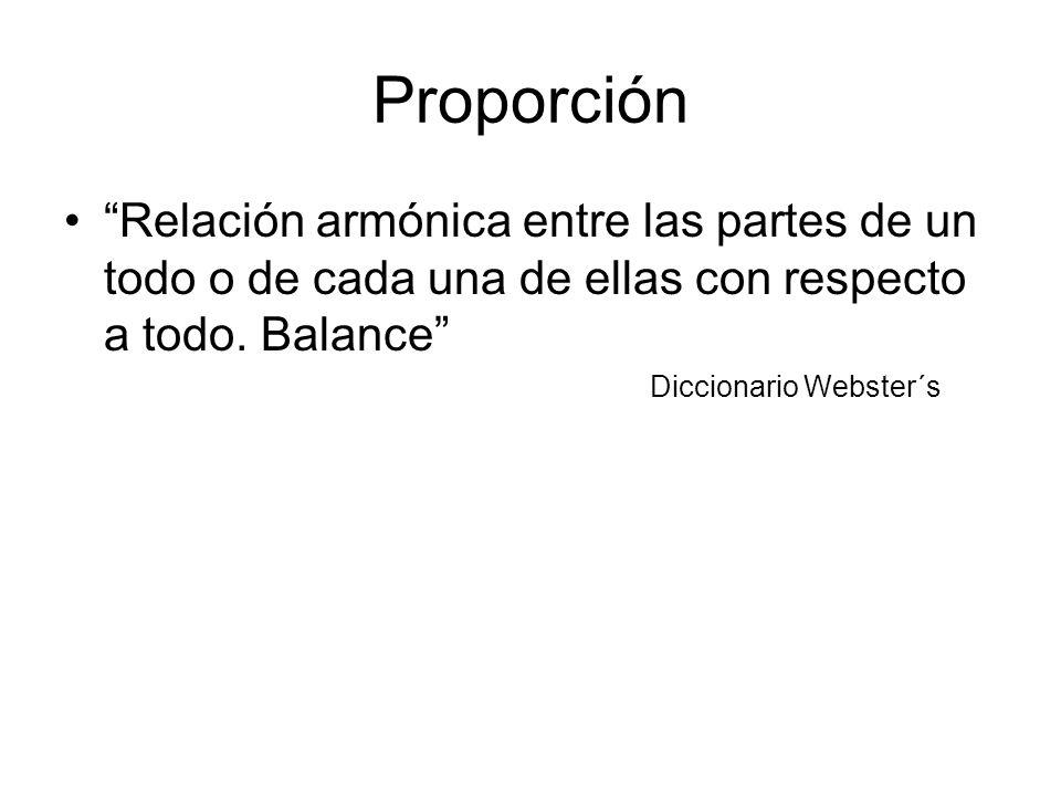 Proporción Relación armónica entre las partes de un todo o de cada una de ellas con respecto a todo. Balance