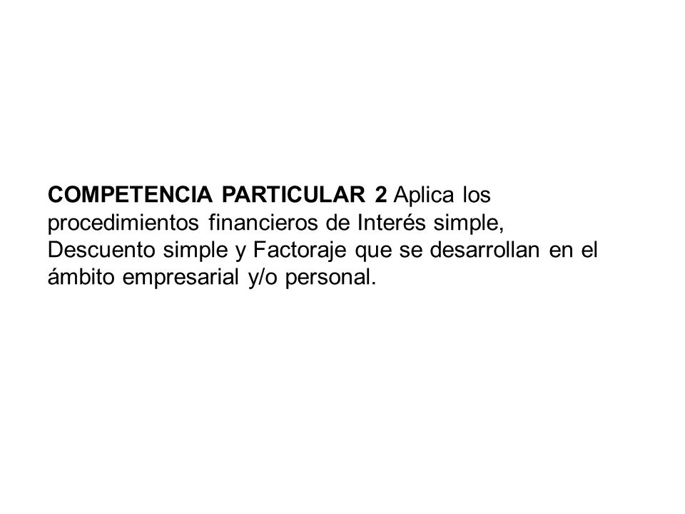 COMPETENCIA PARTICULAR 2 Aplica los procedimientos financieros de Interés simple, Descuento simple y Factoraje que se desarrollan en el ámbito empresarial y/o personal.