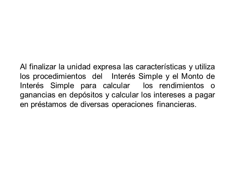 Al finalizar la unidad expresa las características y utiliza los procedimientos del Interés Simple y el Monto de Interés Simple para calcular los rendimientos o ganancias en depósitos y calcular los intereses a pagar en préstamos de diversas operaciones financieras.