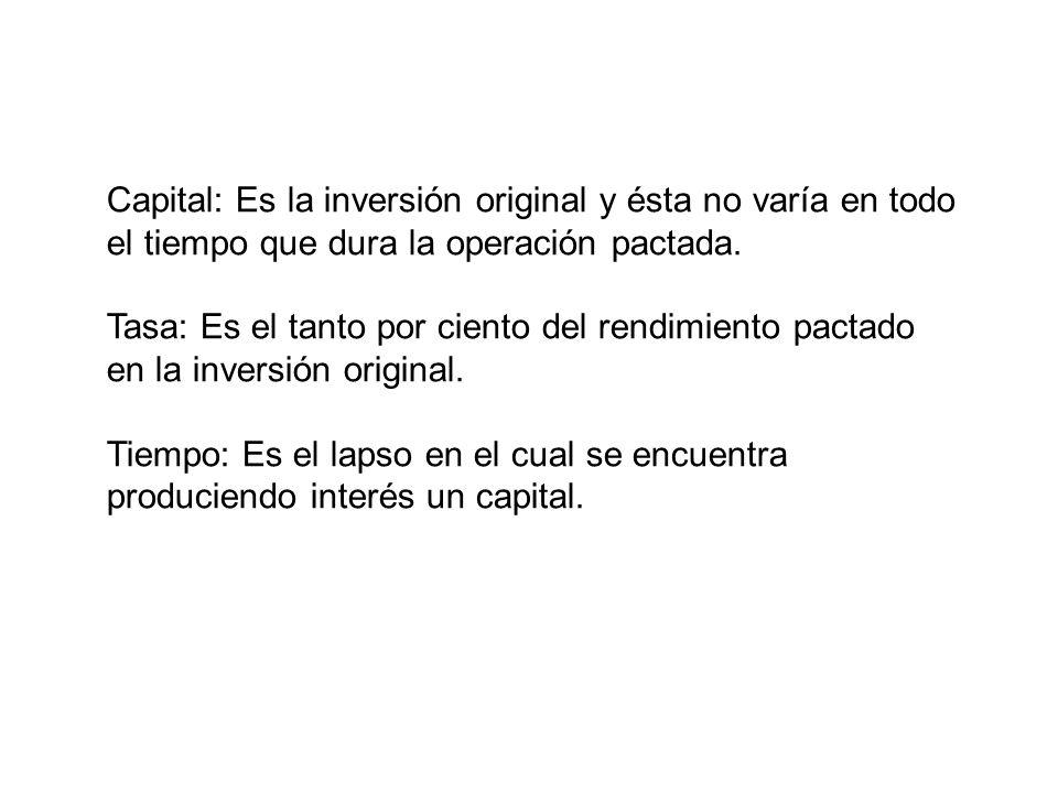 Capital: Es la inversión original y ésta no varía en todo el tiempo que dura la operación pactada.