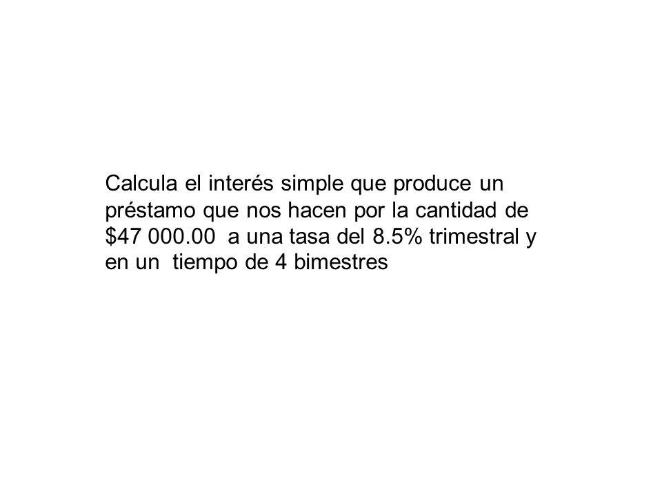 Calcula el interés simple que produce un préstamo que nos hacen por la cantidad de $47 000.00 a una tasa del 8.5% trimestral y en un tiempo de 4 bimestres