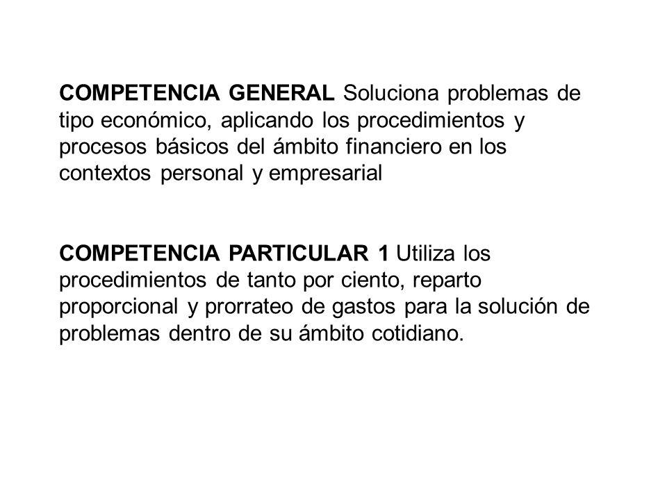 COMPETENCIA GENERAL Soluciona problemas de tipo económico, aplicando los procedimientos y procesos básicos del ámbito financiero en los contextos personal y empresarial