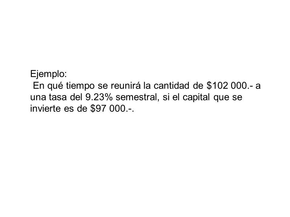 Ejemplo: En qué tiempo se reunirá la cantidad de $102 000.- a una tasa del 9.23% semestral, si el capital que se invierte es de $97 000.-.