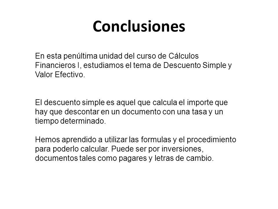 Conclusiones En esta penúltima unidad del curso de Cálculos Financieros I, estudiamos el tema de Descuento Simple y Valor Efectivo.