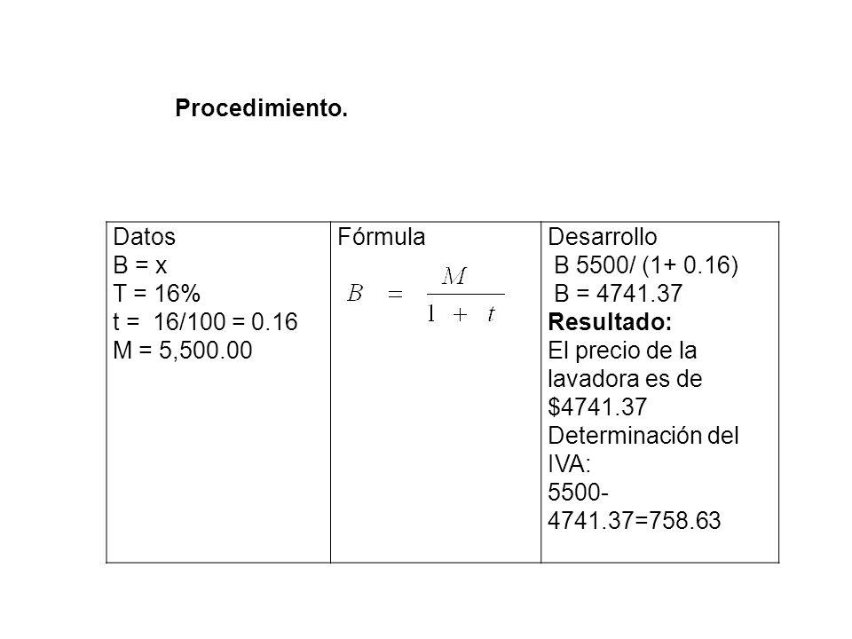 Procedimiento. Datos. B = x. T = 16% t = 16/100 = 0.16. M = 5,500.00. Fórmula. Desarrollo. B 5500/ (1+ 0.16)