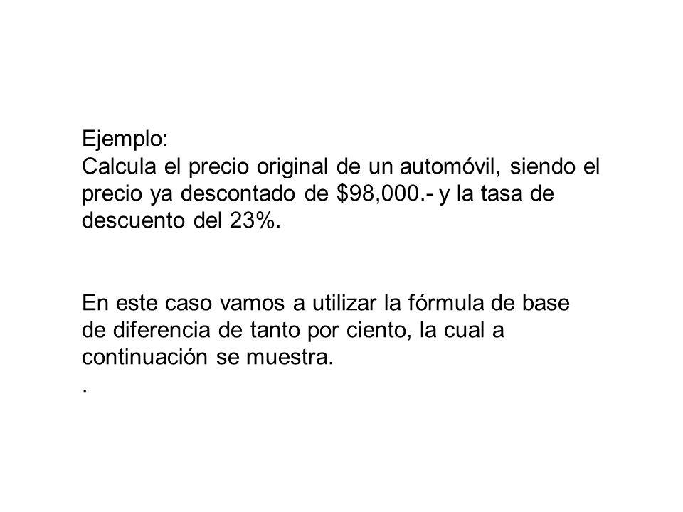 Ejemplo: Calcula el precio original de un automóvil, siendo el precio ya descontado de $98,000.- y la tasa de descuento del 23%.