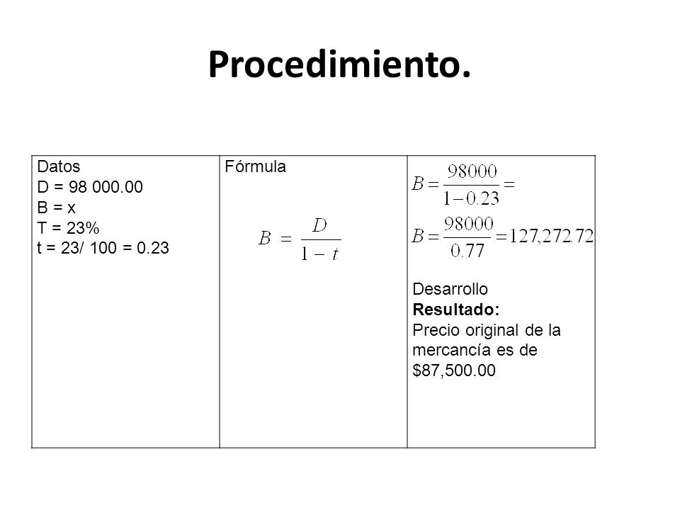 Procedimiento. Datos D = 98 000.00 B = x T = 23% t = 23/ 100 = 0.23