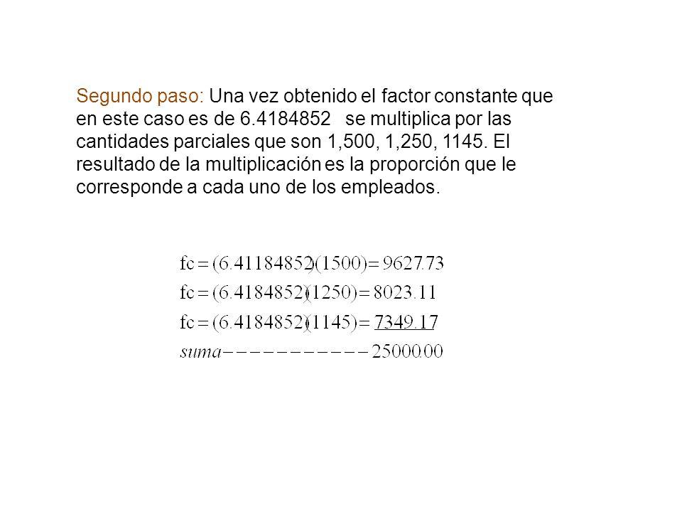 Segundo paso: Una vez obtenido el factor constante que en este caso es de 6.4184852 se multiplica por las cantidades parciales que son 1,500, 1,250, 1145.