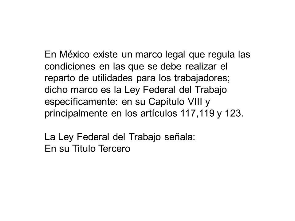 En México existe un marco legal que regula las condiciones en las que se debe realizar el reparto de utilidades para los trabajadores; dicho marco es la Ley Federal del Trabajo específicamente: en su Capítulo VIII y principalmente en los artículos 117,119 y 123.