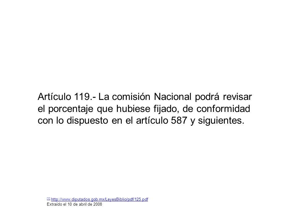 Artículo 119.- La comisión Nacional podrá revisar el porcentaje que hubiese fijado, de conformidad con lo dispuesto en el artículo 587 y siguientes.