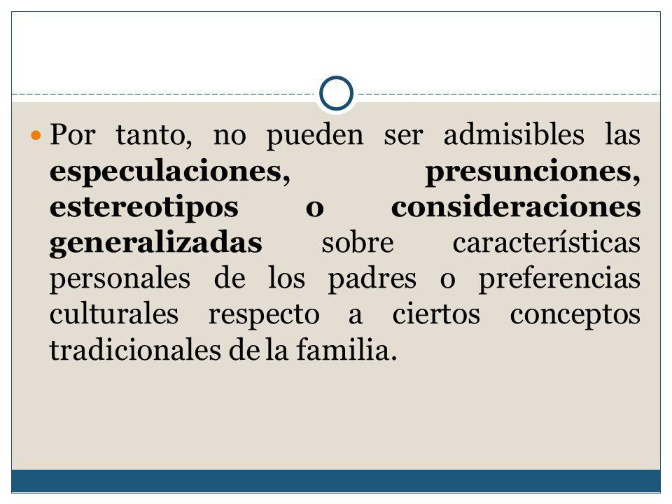 Por tanto, no pueden ser admisibles las especulaciones, presunciones, estereotipos o consideraciones generalizadas sobre características personales de los padres o preferencias culturales respecto a ciertos conceptos tradicionales de la familia.